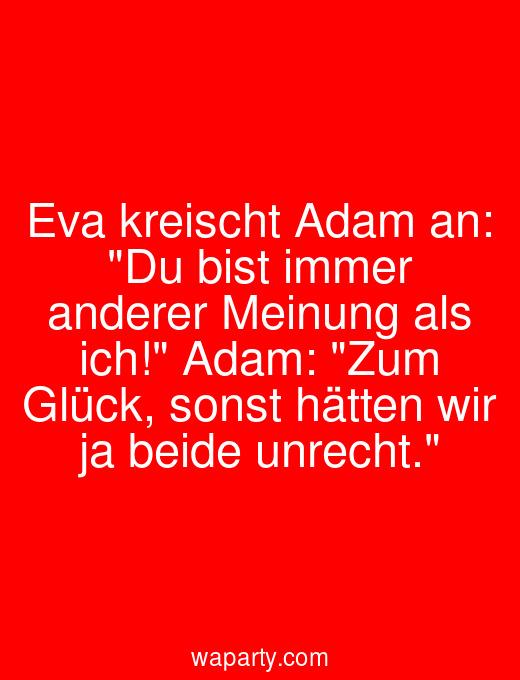 Eva kreischt Adam an: Du bist immer anderer Meinung als ich! Adam: Zum Glück, sonst hätten wir ja beide unrecht.