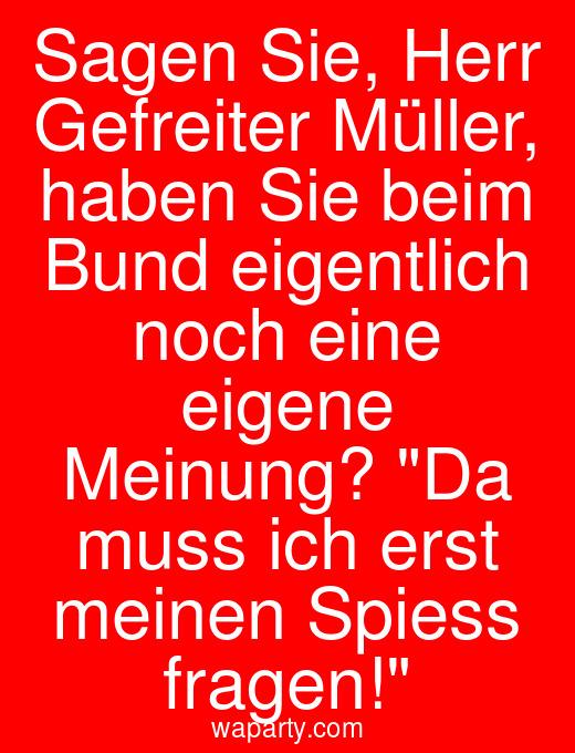 Sagen Sie, Herr Gefreiter Müller, haben Sie beim Bund eigentlich noch eine eigene Meinung? Da muss ich erst meinen Spiess fragen!