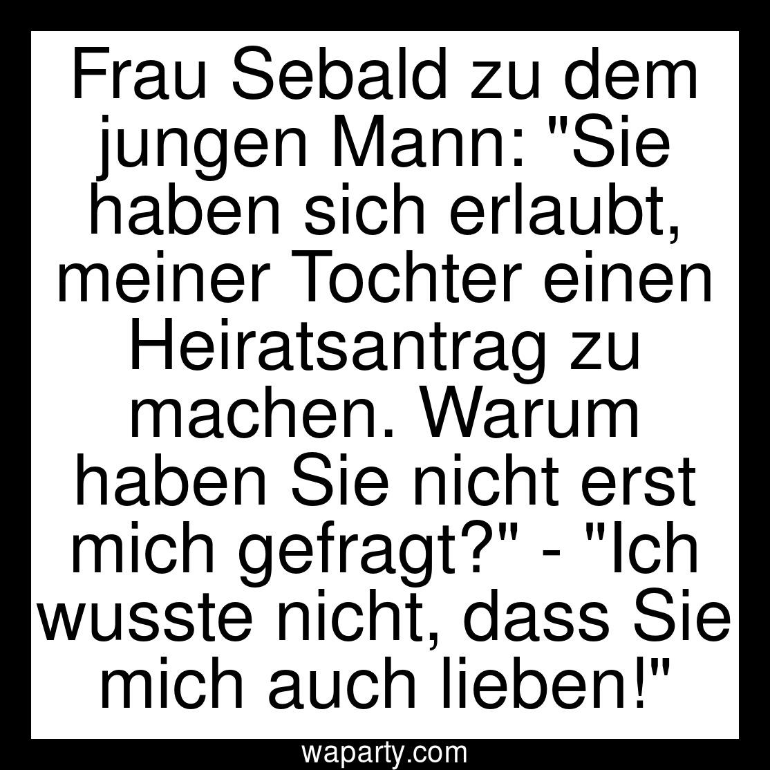 Frau Sebald zu dem jungen Mann: Sie haben sich erlaubt, meiner Tochter einen Heiratsantrag zu machen. Warum haben Sie nicht erst mich gefragt? - Ich wusste nicht, dass Sie mich auch lieben!