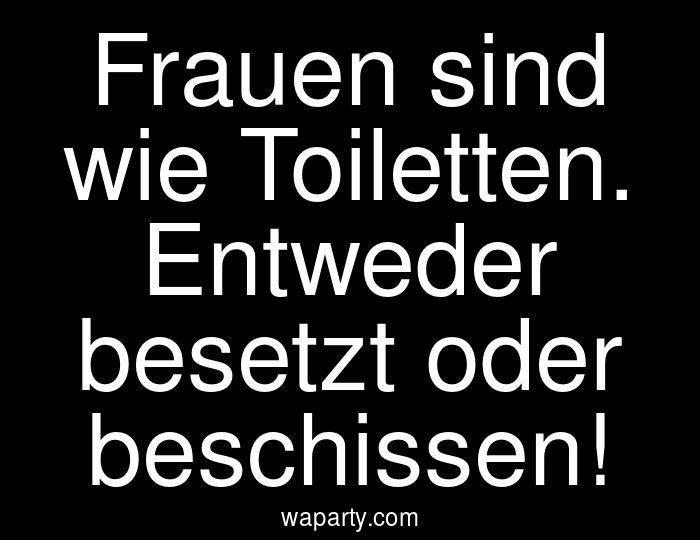 Frauen sind wie Toiletten. Entweder besetzt oder beschissen!