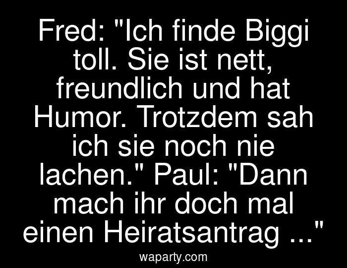 Fred: Ich finde Biggi toll. Sie ist nett, freundlich und hat Humor. Trotzdem sah ich sie noch nie lachen. Paul: Dann mach ihr doch mal einen Heiratsantrag ...