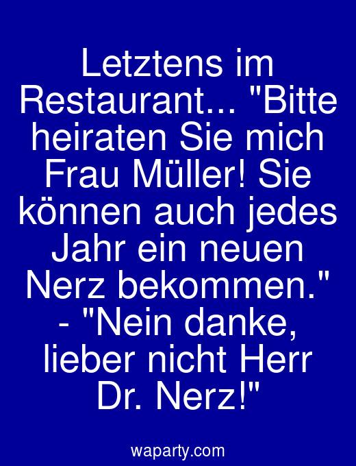 Letztens im Restaurant... Bitte heiraten Sie mich Frau Müller! Sie können auch jedes Jahr ein neuen Nerz bekommen. - Nein danke, lieber nicht Herr Dr. Nerz!