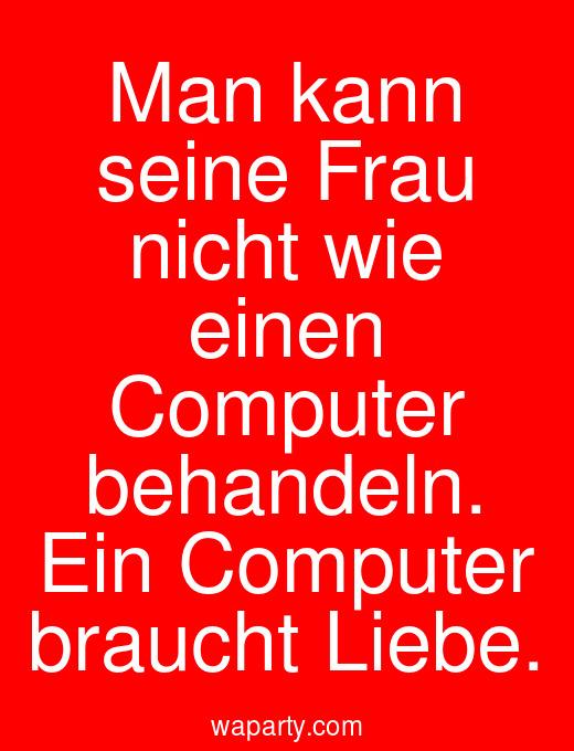Man kann seine Frau nicht wie einen Computer behandeln. Ein Computer braucht Liebe.