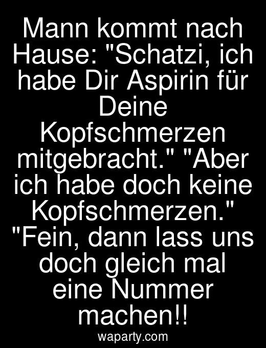 Mann kommt nach Hause: Schatzi, ich habe Dir Aspirin für Deine Kopfschmerzen mitgebracht. Aber ich habe doch keine Kopfschmerzen. Fein, dann lass uns doch gleich mal eine Nummer machen!!