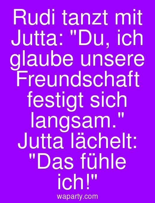 Rudi tanzt mit Jutta: Du, ich glaube unsere Freundschaft festigt sich langsam. Jutta lächelt: Das fühle ich!