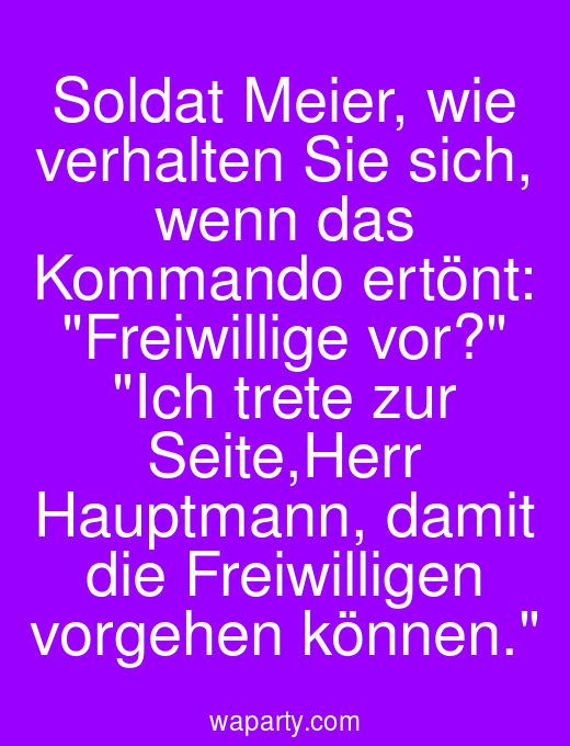 Soldat Meier, wie verhalten Sie sich, wenn das Kommando ertönt: Freiwillige vor? Ich trete zur Seite,Herr Hauptmann, damit die Freiwilligen vorgehen können.