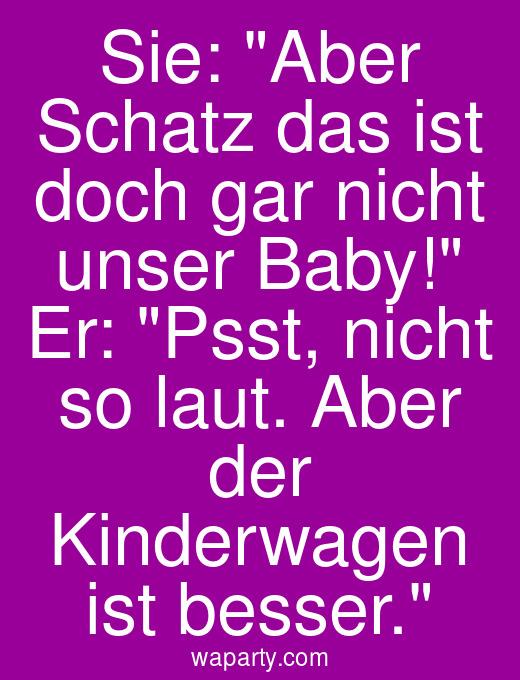 Sie: Aber Schatz das ist doch gar nicht unser Baby! Er: Psst, nicht so laut. Aber der Kinderwagen ist besser.