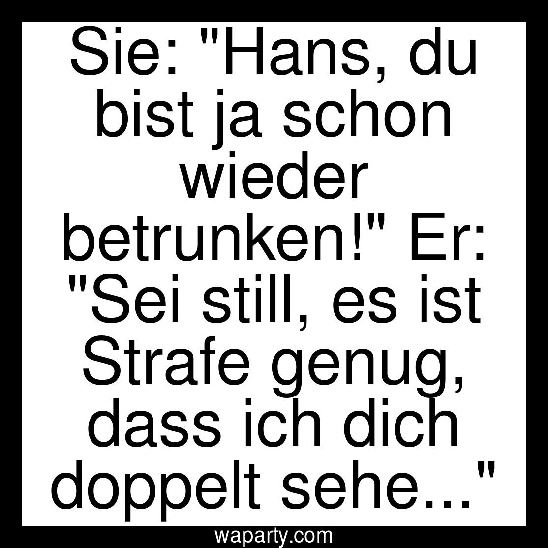 Sie: Hans, du bist ja schon wieder betrunken! Er: Sei still, es ist Strafe genug, dass ich dich doppelt sehe...