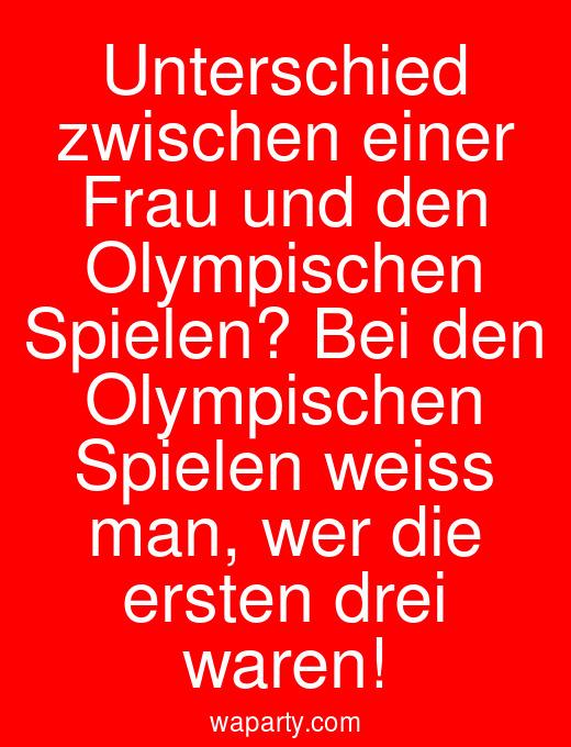 Unterschied zwischen einer Frau und den Olympischen Spielen? Bei den Olympischen Spielen weiss man, wer die ersten drei waren!