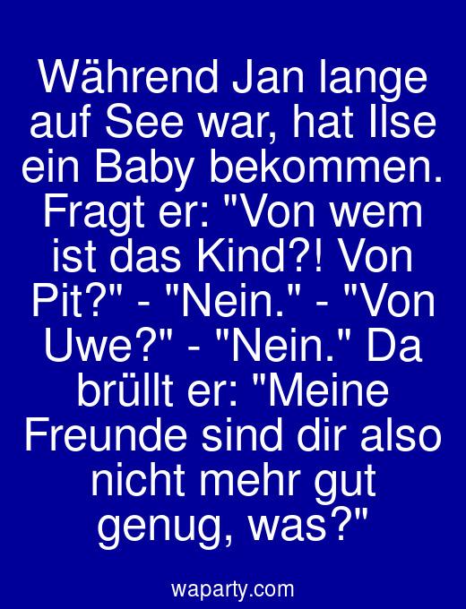 Während Jan lange auf See war, hat Ilse ein Baby bekommen. Fragt er: Von wem ist das Kind?! Von Pit? - Nein. - Von Uwe? - Nein. Da brüllt er: Meine Freunde sind dir also nicht mehr gut genug, was?