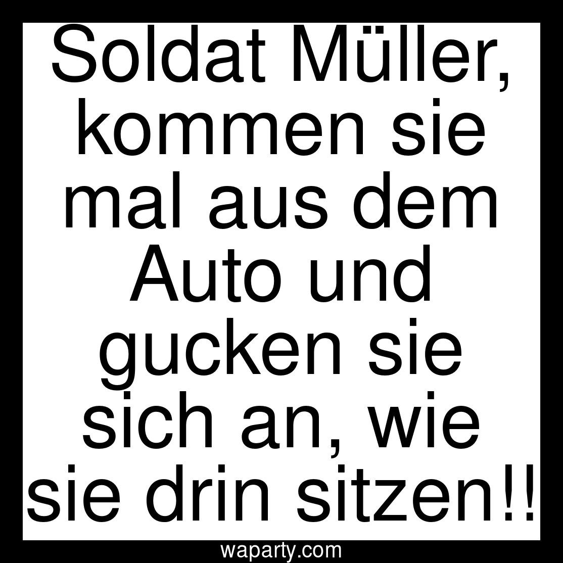 Soldat Müller, kommen sie mal aus dem Auto und gucken sie sich an, wie sie drin sitzen!!