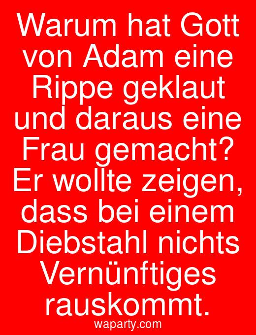 Warum hat Gott von Adam eine Rippe geklaut und daraus eine Frau gemacht? Er wollte zeigen, dass bei einem Diebstahl nichts Vernünftiges rauskommt.