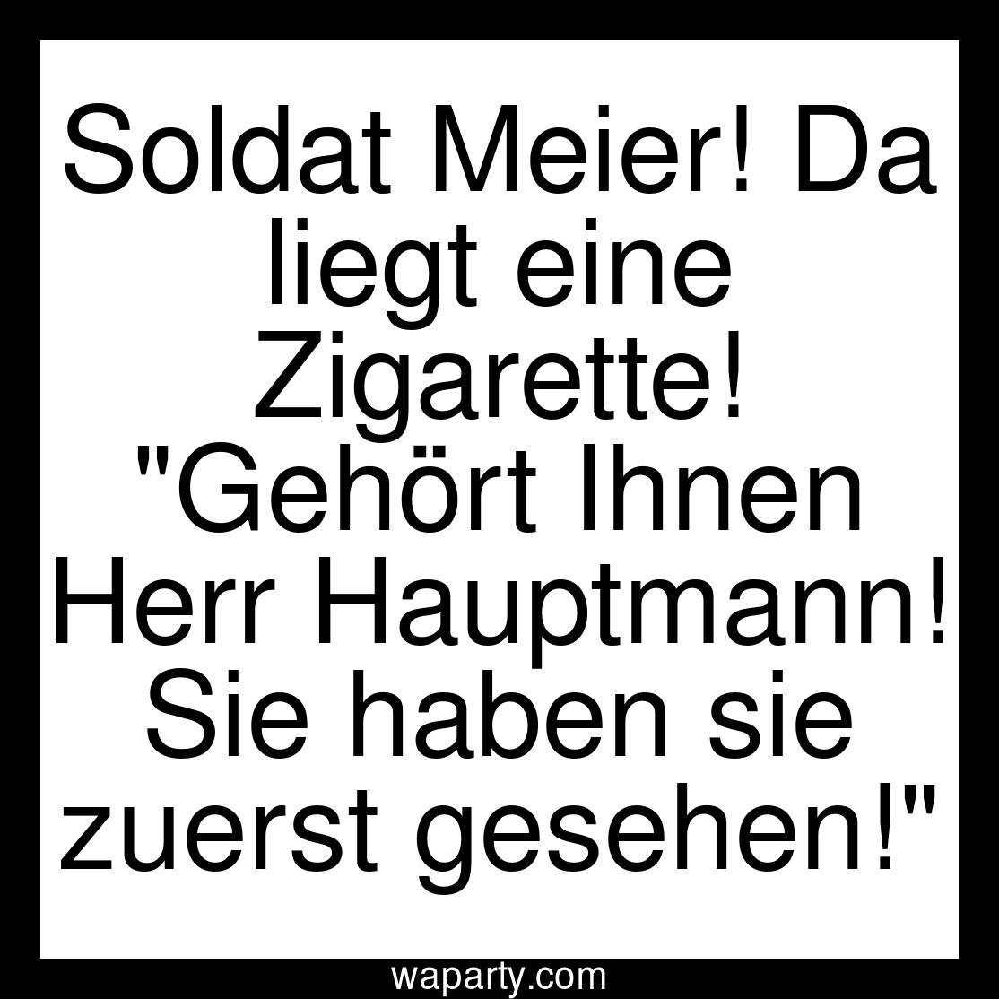 Soldat Meier! Da liegt eine Zigarette! Gehört Ihnen Herr Hauptmann! Sie haben sie zuerst gesehen!
