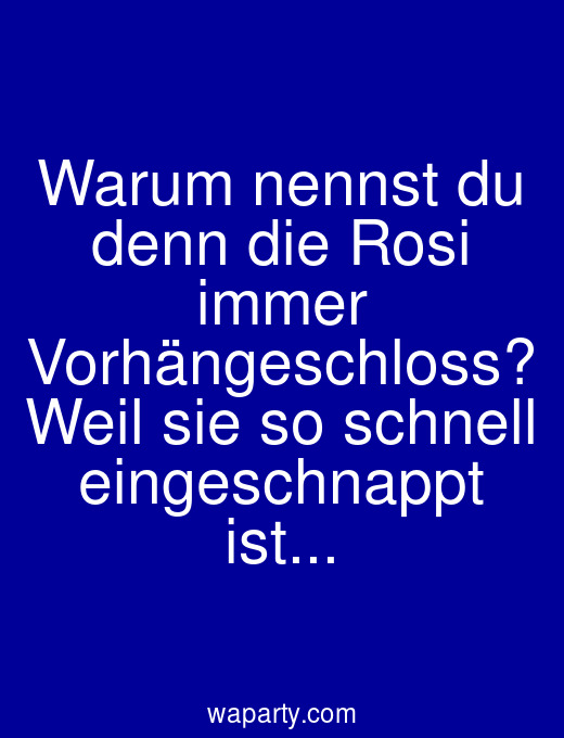 Warum nennst du denn die Rosi immer Vorhängeschloss? Weil sie so schnell eingeschnappt ist...