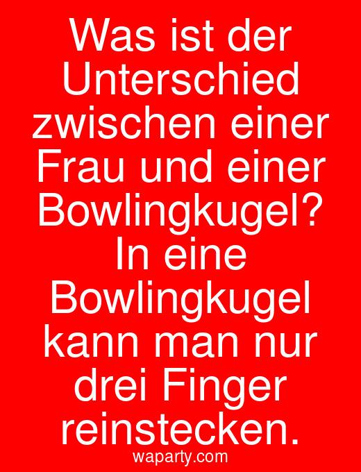 Was ist der Unterschied zwischen einer Frau und einer Bowlingkugel? In eine Bowlingkugel kann man nur drei Finger reinstecken.