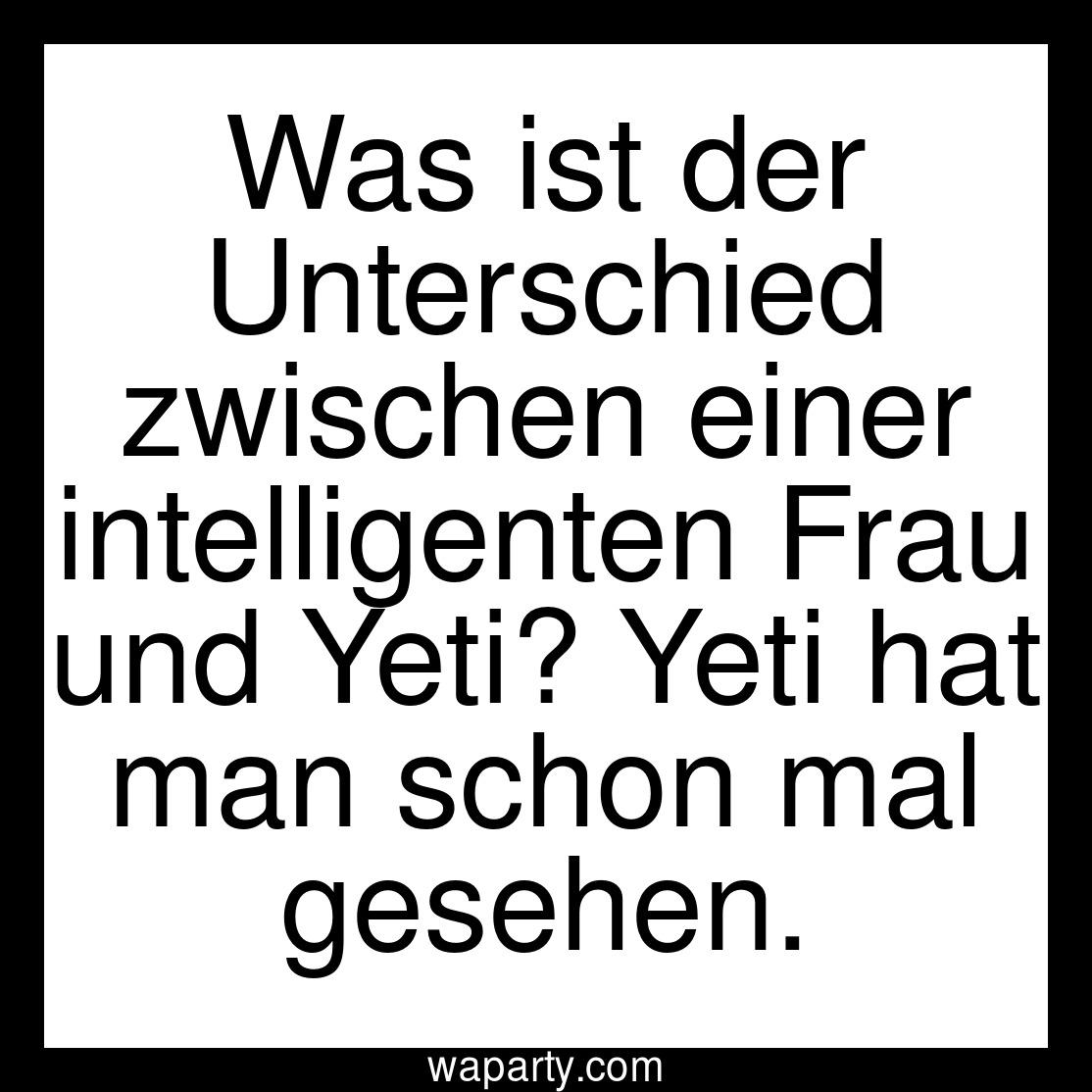 Was ist der Unterschied zwischen einer intelligenten Frau und Yeti? Yeti hat man schon mal gesehen.