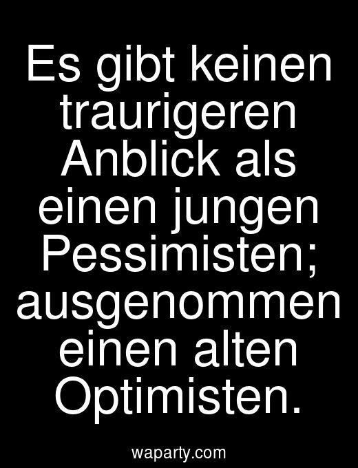 Es gibt keinen traurigeren Anblick als einen jungen Pessimisten; ausgenommen einen alten Optimisten.
