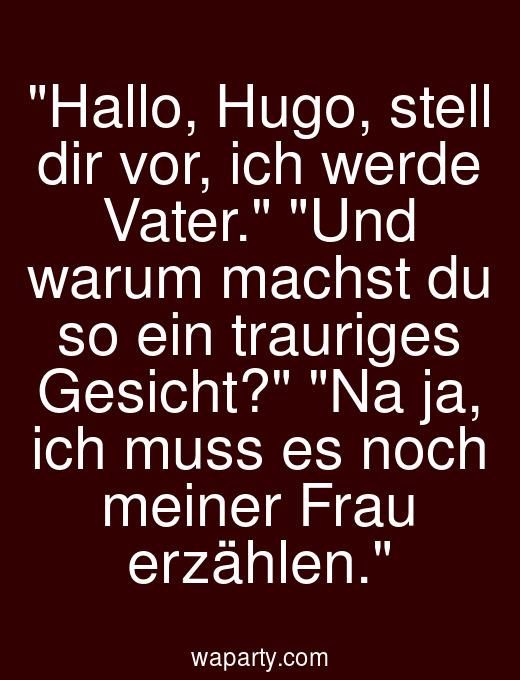 Hallo, Hugo, stell dir vor, ich werde Vater. Und warum machst du so ein trauriges Gesicht? Na ja, ich muss es noch meiner Frau erzählen.