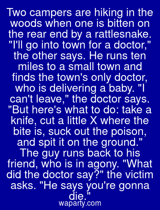 Two campers are hiking in the woods when one is bitten on the rear end by a rattlesnake. Ill go into town for a doctor, the other says. He runs ten miles to a small town and finds the towns only doctor, who is delivering a baby. I cant leave, the doctor says. But heres what to do: take a knife, cut a little X where the bite is, suck out the poison, and spit it on the ground. The guy runs back to his friend, who is in agony. What did the doctor say? the victim asks. He says youre gonna die.