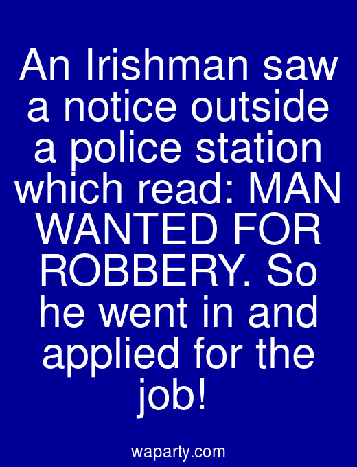 An Irishman saw a notice outside a police station which read: MAN WANTED FOR ROBBERY. So he went in and applied for the job!