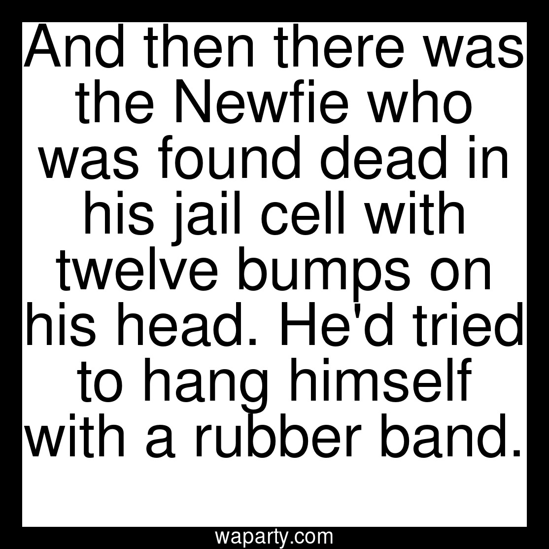 And then there was the Newfie who was found dead in his jail cell with twelve bumps on his head. Hed tried to hang himself with a rubber band.