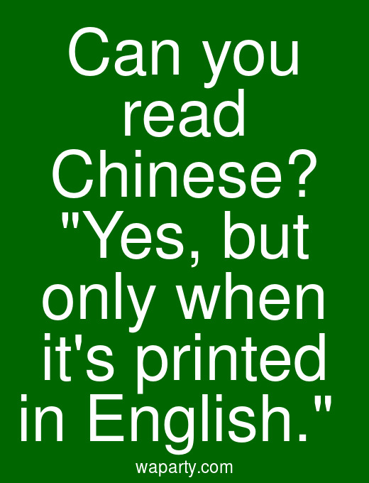Can you read Chinese? Yes, but only when its printed in English.