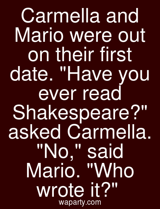 Carmella and Mario were out on their first date. Have you ever read Shakespeare? asked Carmella. No, said Mario. Who wrote it?