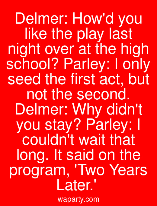 Delmer: Howd you like the play last night over at the high school? Parley: I only seed the first act, but not the second. Delmer: Why didnt you stay? Parley: I couldnt wait that long. It said on the program, Two Years Later.