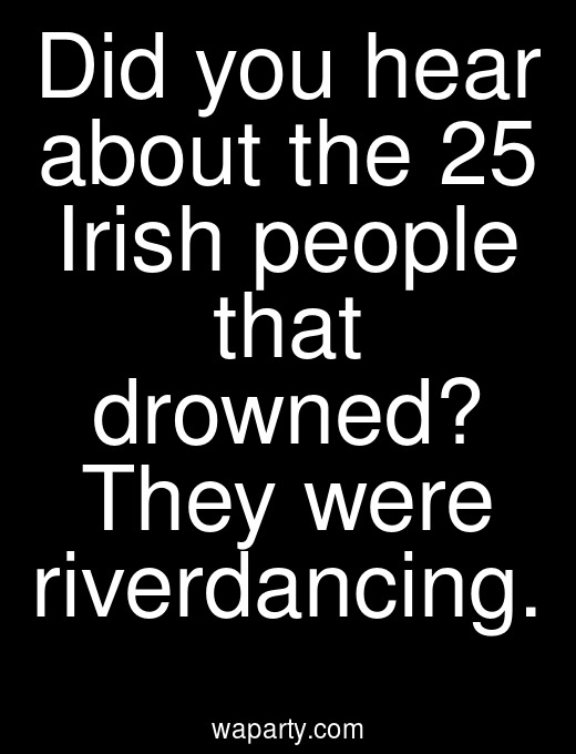 Did you hear about the 25 Irish people that drowned? They were riverdancing.
