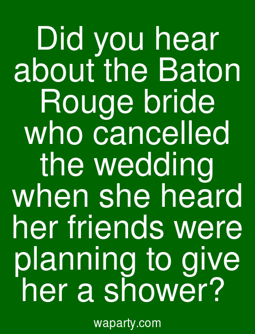 Did you hear about the Baton Rouge bride who cancelled the wedding when she heard her friends were planning to give her a shower?
