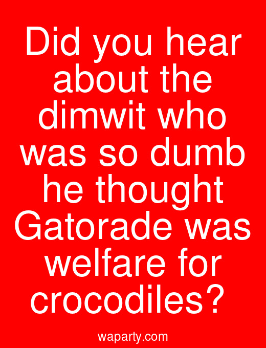 Did you hear about the dimwit who was so dumb he thought Gatorade was welfare for crocodiles?