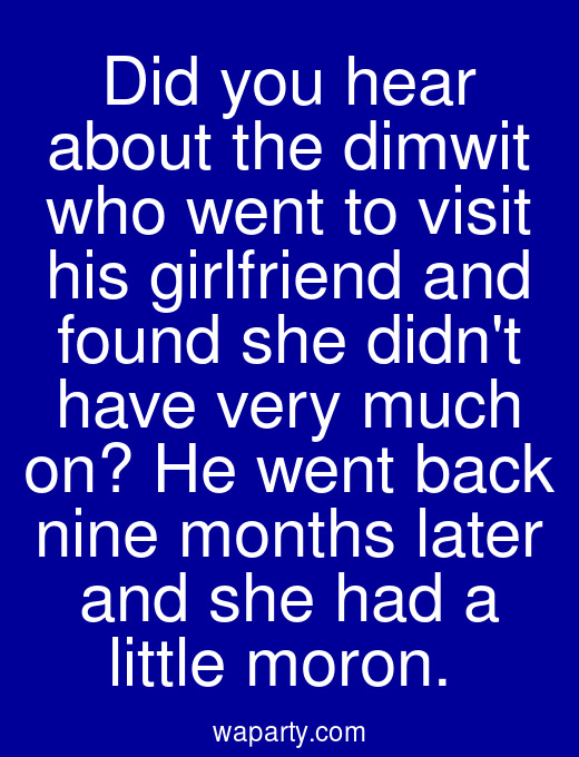 Did you hear about the dimwit who went to visit his girlfriend and found she didnt have very much on? He went back nine months later and she had a little moron.