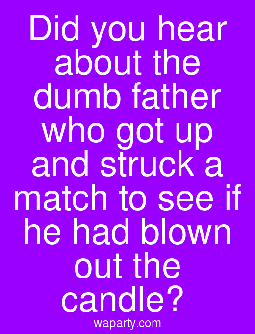 Did you hear about the dumb father who got up and struck a match to see if he had blown out the candle?