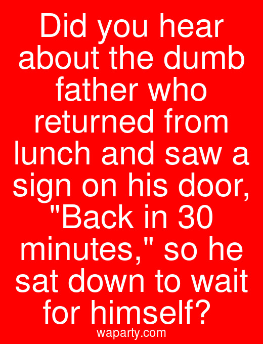 Did you hear about the dumb father who returned from lunch and saw a sign on his door, Back in 30 minutes, so he sat down to wait for himself?