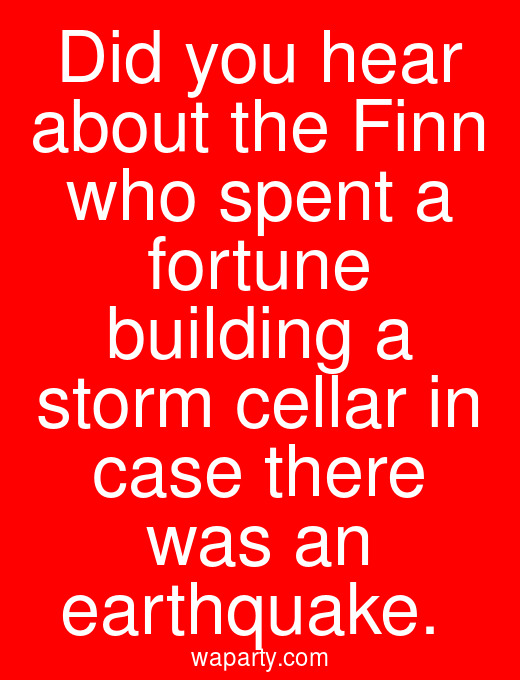 Did you hear about the Finn who spent a fortune building a storm cellar in case there was an earthquake.