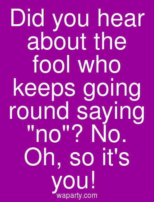 Did you hear about the fool who keeps going round saying no? No. Oh, so its you!