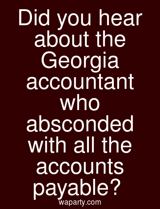 Did you hear about the Georgia accountant who absconded with all the accounts payable?