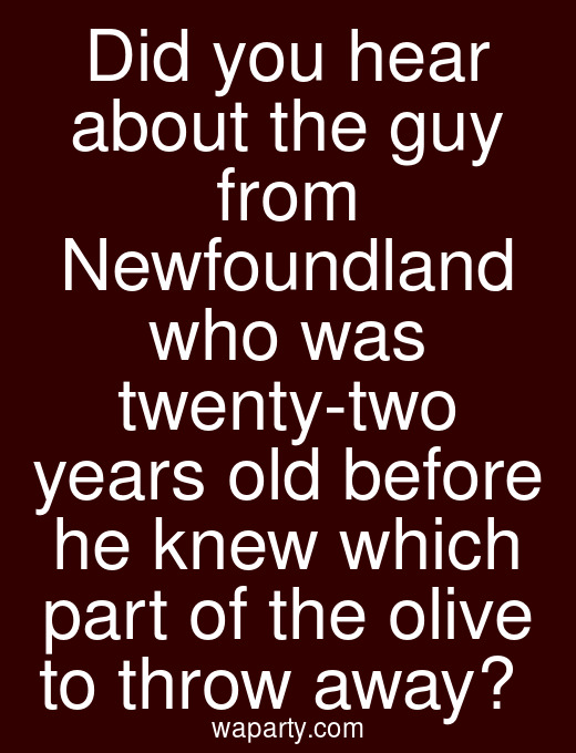 Did you hear about the guy from Newfoundland who was twenty-two years old before he knew which part of the olive to throw away?