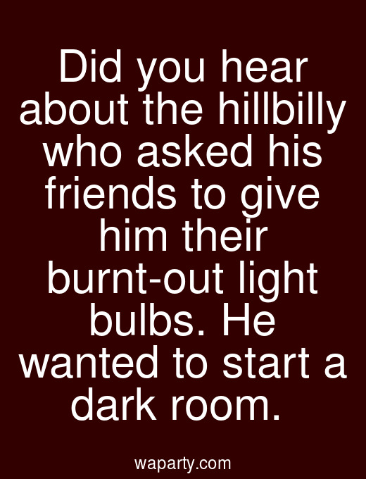 Did you hear about the hillbilly who asked his friends to give him their burnt-out light bulbs. He wanted to start a dark room.