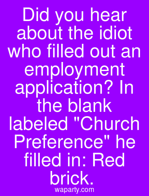 Did you hear about the idiot who filled out an employment application? In the blank labeled Church Preference he filled in: Red brick.