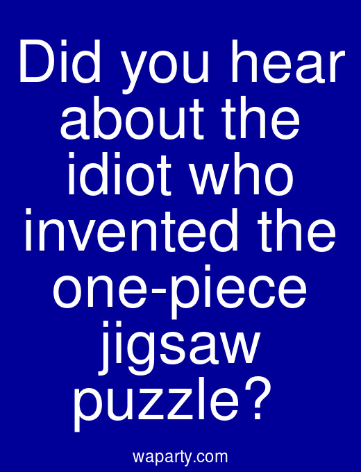 Did you hear about the idiot who invented the one-piece jigsaw puzzle?