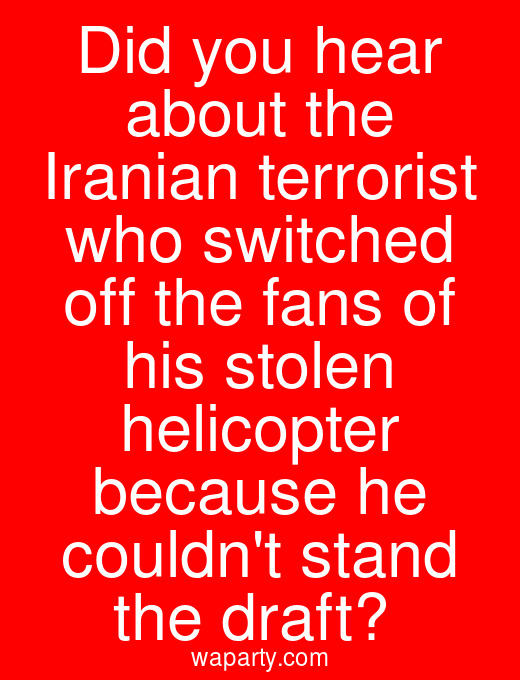 Did you hear about the Iranian terrorist who switched off the fans of his stolen helicopter because he couldnt stand the draft?