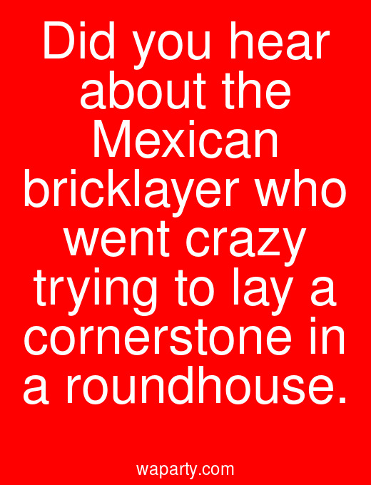 Did you hear about the Mexican bricklayer who went crazy trying to lay a cornerstone in a roundhouse.