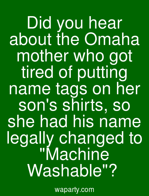 Did you hear about the Omaha mother who got tired of putting name tags on her sons shirts, so she had his name legally changed to Machine Washable?
