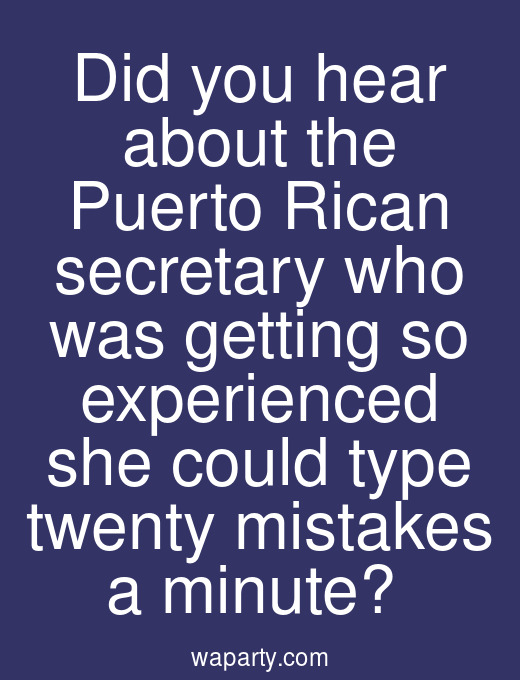Did you hear about the Puerto Rican secretary who was getting so experienced she could type twenty mistakes a minute?