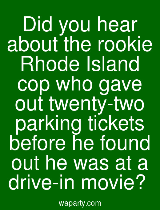 Did you hear about the rookie Rhode Island cop who gave out twenty-two parking tickets before he found out he was at a drive-in movie?
