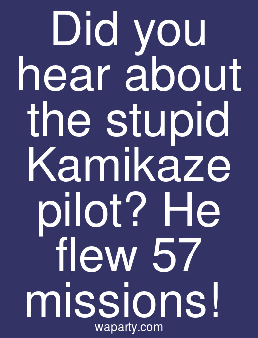 Did you hear about the stupid Kamikaze pilot? He flew 57 missions!