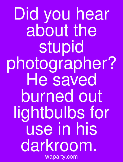 Did you hear about the stupid photographer? He saved burned out lightbulbs for use in his darkroom.