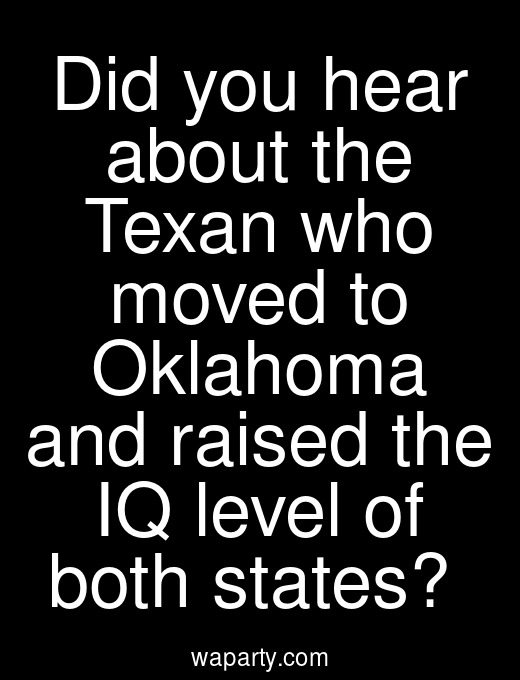 Did you hear about the Texan who moved to Oklahoma and raised the IQ level of both states?