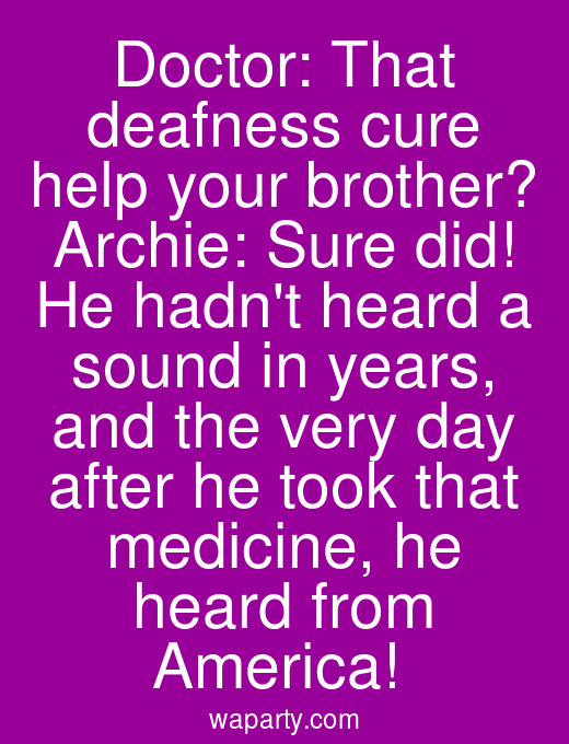 Doctor: That deafness cure help your brother? Archie: Sure did! He hadnt heard a sound in years, and the very day after he took that medicine, he heard from America!